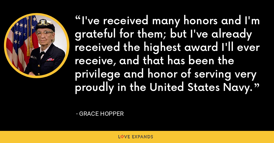 I've received many honors and I'm grateful for them; but I've already received the highest award I'll ever receive, and that has been the privilege and honor of serving very proudly in the United States Navy. - Grace Hopper