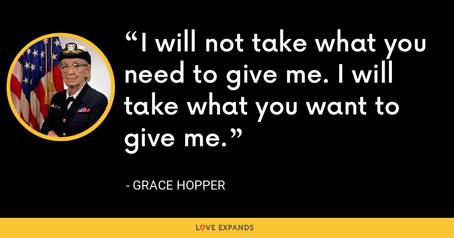 I will not take what you need to give me. I will take what you want to give me. - Grace Hopper