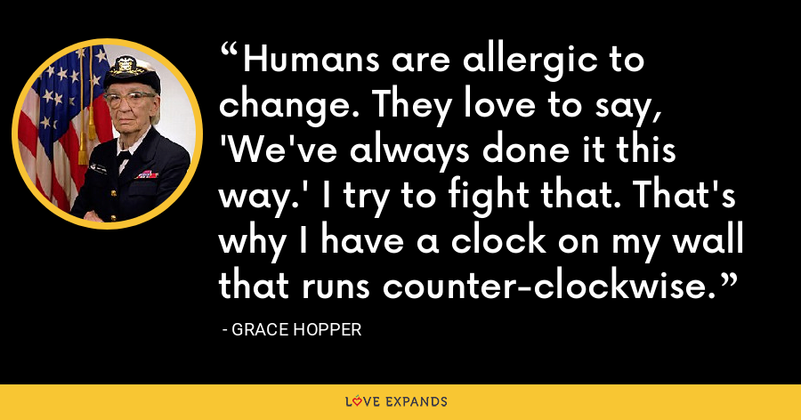 Humans are allergic to change. They love to say, 'We've always done it this way.' I try to fight that. That's why I have a clock on my wall that runs counter-clockwise. - Grace Hopper