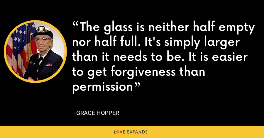 The glass is neither half empty nor half full. It's simply larger than it needs to be. It is easier to get forgiveness than permission - Grace Hopper