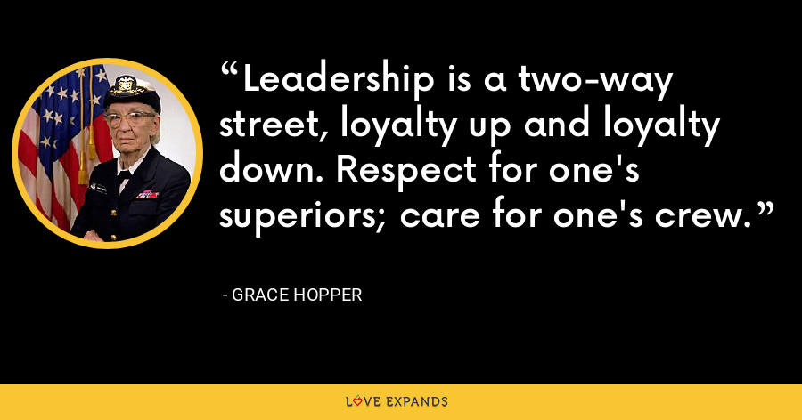 Leadership is a two-way street, loyalty up and loyalty down. Respect for one's superiors; care for one's crew. - Grace Hopper