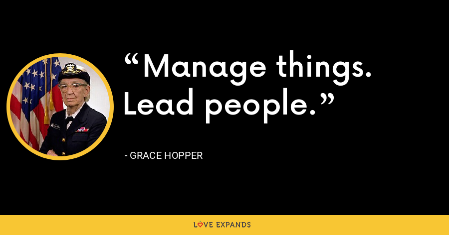 Manage things. Lead people. - Grace Hopper