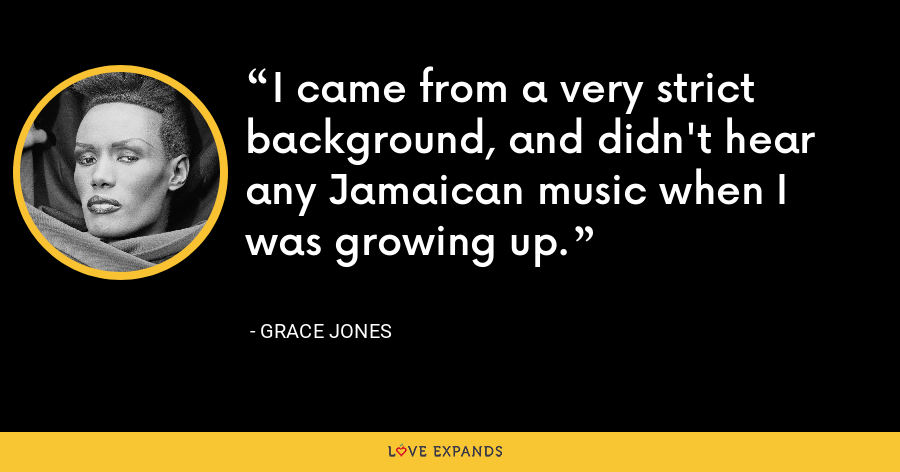 I came from a very strict background, and didn't hear any Jamaican music when I was growing up. - Grace Jones