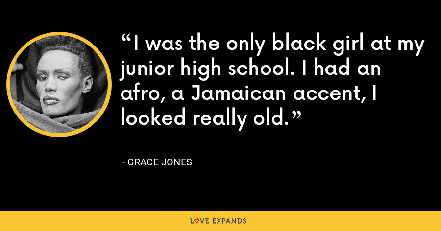 I was the only black girl at my junior high school. I had an afro, a Jamaican accent, I looked really old. - Grace Jones