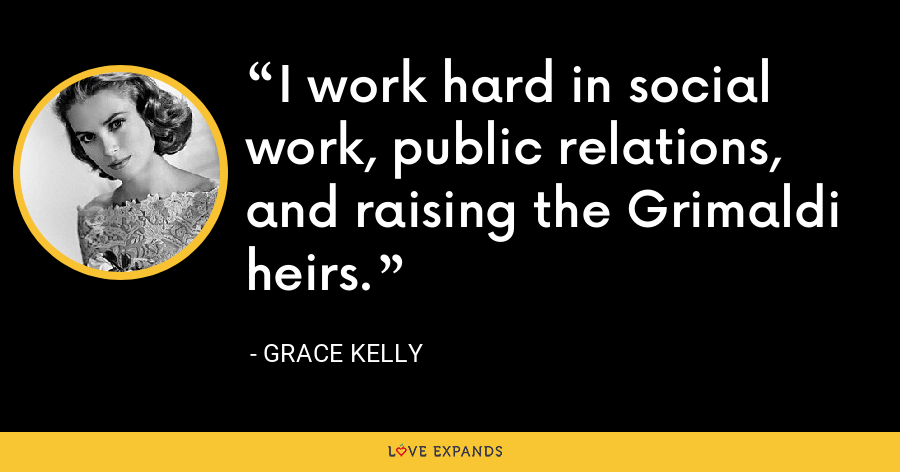 I work hard in social work, public relations, and raising the Grimaldi heirs. - Grace Kelly