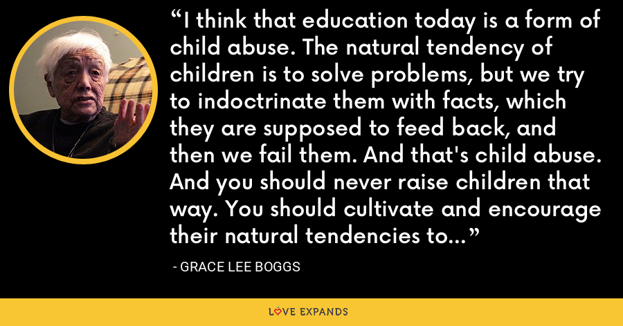 I think that education today is a form of child abuse. The natural tendency of children is to solve problems, but we try to indoctrinate them with facts, which they are supposed to feed back, and then we fail them. And that's child abuse. And you should never raise children that way. You should cultivate and encourage their natural tendencies to create solutions to the problems around them. - Grace Lee Boggs