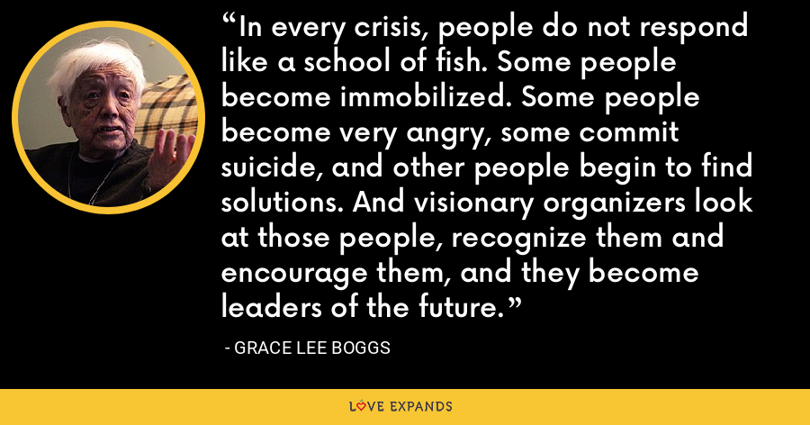 In every crisis, people do not respond like a school of fish. Some people become immobilized. Some people become very angry, some commit suicide, and other people begin to find solutions. And visionary organizers look at those people, recognize them and encourage them, and they become leaders of the future. - Grace Lee Boggs