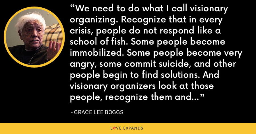 We need to do what I call visionary organizing. Recognize that in every crisis, people do not respond like a school of fish. Some people become immobilized. Some people become very angry, some commit suicide, and other people begin to find solutions. And visionary organizers look at those people, recognize them and encourage them, and they become leaders of the future. - Grace Lee Boggs
