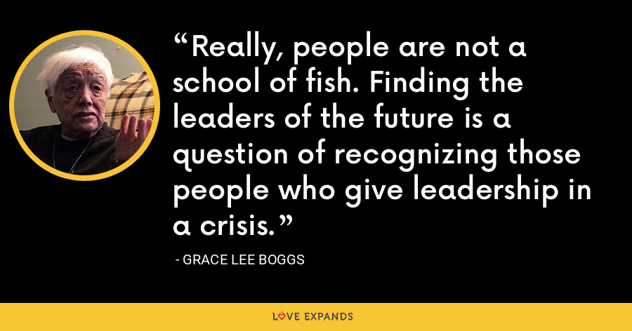Really, people are not a school of fish. Finding the leaders of the future is a question of recognizing those people who give leadership in a crisis. - Grace Lee Boggs