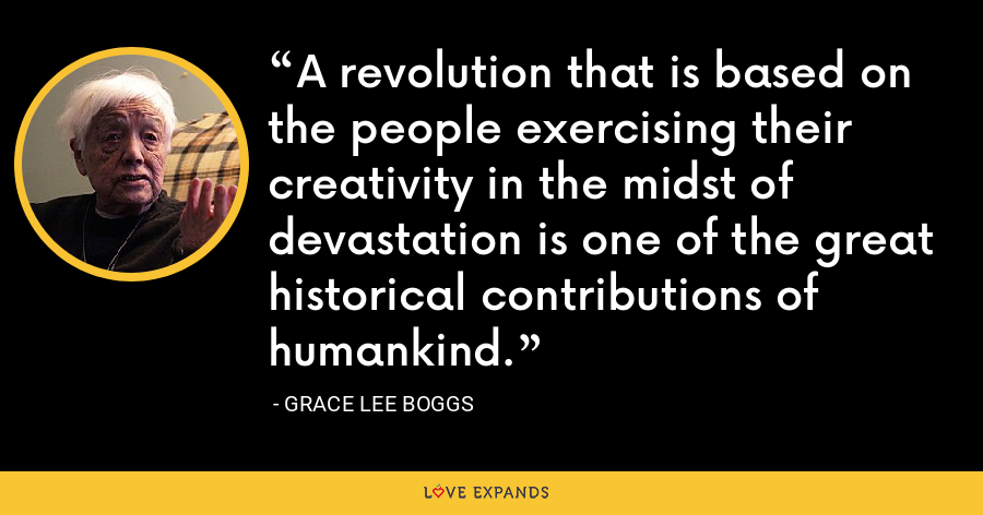 A revolution that is based on the people exercising their creativity in the midst of devastation is one of the great historical contributions of humankind. - Grace Lee Boggs