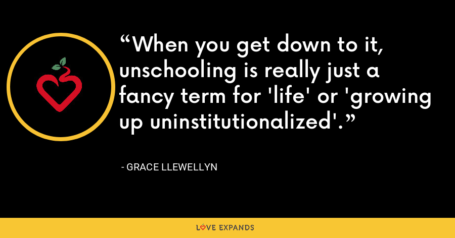When you get down to it, unschooling is really just a fancy term for 'life' or 'growing up uninstitutionalized'. - Grace Llewellyn