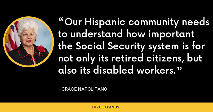 Our Hispanic community needs to understand how important the Social Security system is for not only its retired citizens, but also its disabled workers. - Grace Napolitano