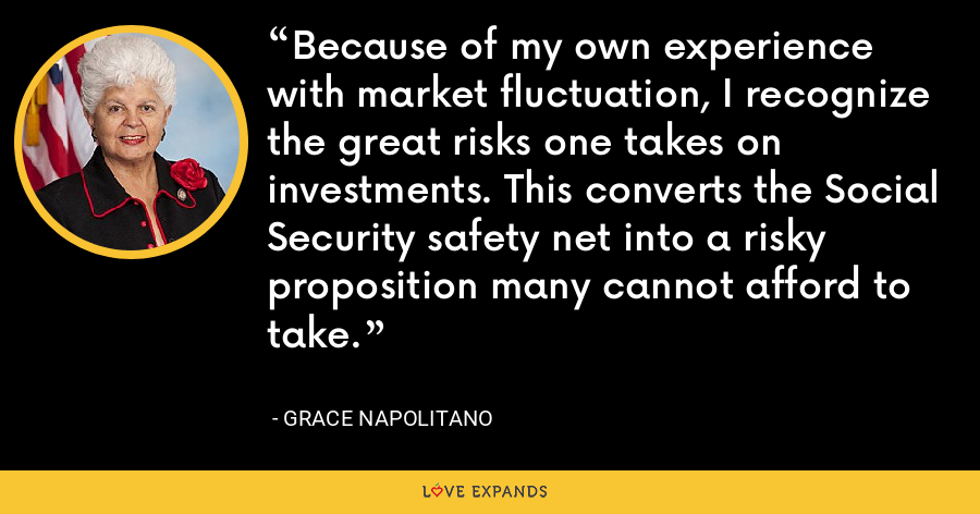 Because of my own experience with market fluctuation, I recognize the great risks one takes on investments. This converts the Social Security safety net into a risky proposition many cannot afford to take. - Grace Napolitano