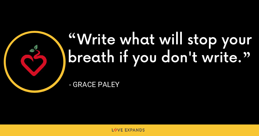 Write what will stop your breath if you don't write. - Grace Paley