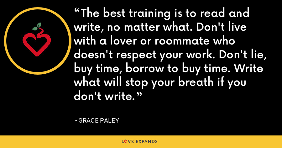 The best training is to read and write, no matter what. Don't live with a lover or roommate who doesn't respect your work. Don't lie, buy time, borrow to buy time. Write what will stop your breath if you don't write. - Grace Paley
