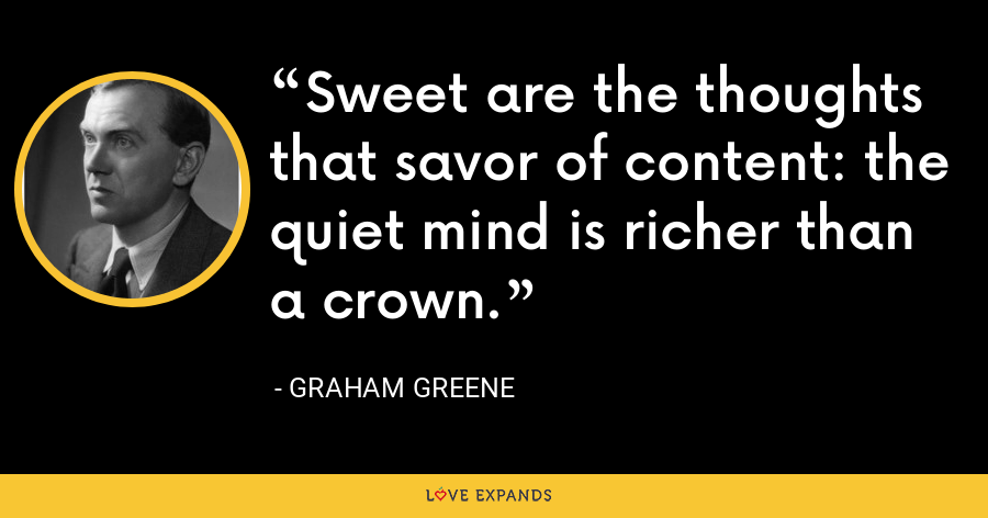 Sweet are the thoughts that savor of content: the quiet mind is richer than a crown. - Graham Greene