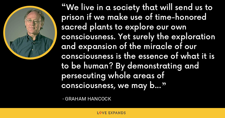 We live in a society that will send us to prison if we make use of time-honored sacred plants to explore our own consciousness. Yet surely the exploration and expansion of the miracle of our consciousness is the essence of what it is to be human? By demonstrating and persecuting whole areas of consciousness, we may be denying ourselves the next vital step in our own evolution. - Graham Hancock