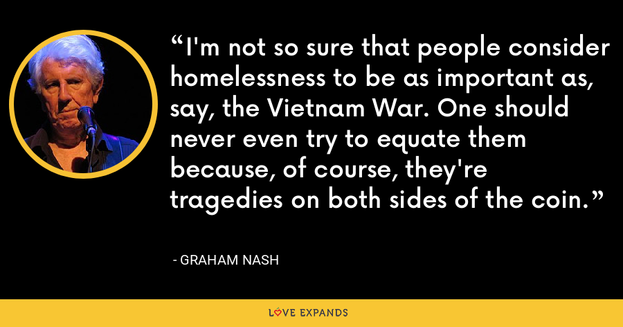 I'm not so sure that people consider homelessness to be as important as, say, the Vietnam War. One should never even try to equate them because, of course, they're tragedies on both sides of the coin. - Graham Nash
