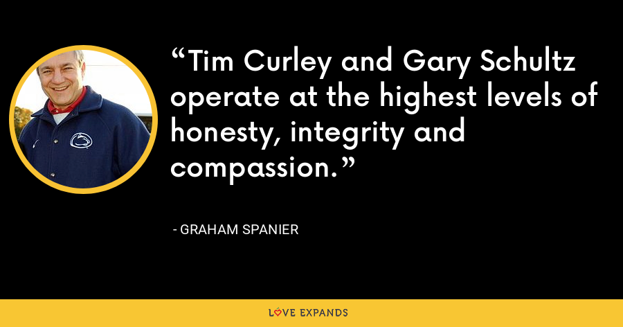 Tim Curley and Gary Schultz operate at the highest levels of honesty, integrity and compassion. - Graham Spanier