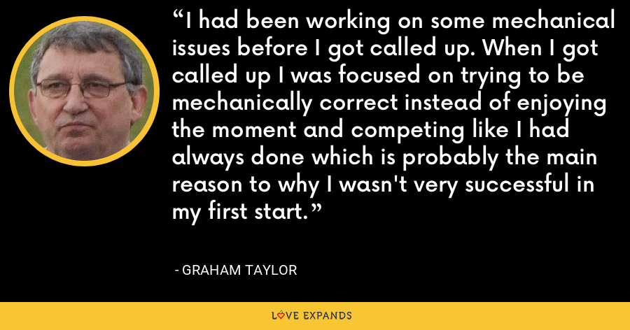 I had been working on some mechanical issues before I got called up. When I got called up I was focused on trying to be mechanically correct instead of enjoying the moment and competing like I had always done which is probably the main reason to why I wasn't very successful in my first start. - Graham Taylor