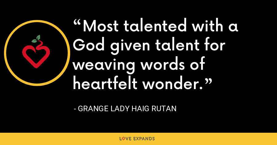 Most talented with a God given talent for weaving words of heartfelt wonder. - Grange Lady Haig Rutan