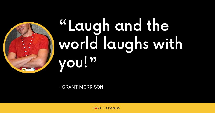 Laugh and the world laughs with you! - Grant Morrison