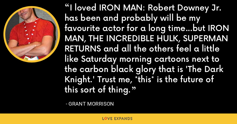 I loved IRON MAN: Robert Downey Jr. has been and probably will be my favourite actor for a long time…but IRON MAN, THE INCREDIBLE HULK, SUPERMAN RETURNS and all the others feel a little like Saturday morning cartoons next to the carbon black glory that is 'The Dark Knight.' Trust me, *this* is the future of this sort of thing. - Grant Morrison