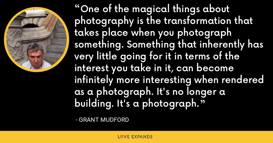 One of the magical things about photography is the transformation that takes place when you photograph something. Something that inherently has very little going for it in terms of the interest you take in it, can become infinitely more interesting when rendered as a photograph. It's no longer a building. It's a photograph. - Grant Mudford