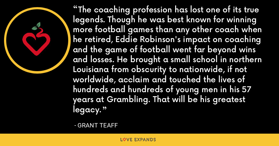 The coaching profession has lost one of its true legends. Though he was best known for winning more football games than any other coach when he retired, Eddie Robinson's impact on coaching and the game of football went far beyond wins and losses. He brought a small school in northern Louisiana from obscurity to nationwide, if not worldwide, acclaim and touched the lives of hundreds and hundreds of young men in his 57 years at Grambling. That will be his greatest legacy. - Grant Teaff