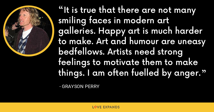 It is true that there are not many smiling faces in modern art galleries. Happy art is much harder to make. Art and humour are uneasy bedfellows. Artists need strong feelings to motivate them to make things. I am often fuelled by anger. - Grayson Perry