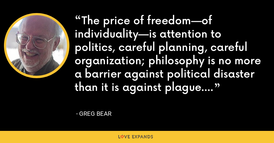 The price of freedom—of individuality—is attention to politics, careful planning, careful organization; philosophy is no more a barrier against political disaster than it is against plague. - Greg Bear