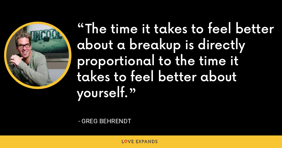 The time it takes to feel better about a breakup is directly proportional to the time it takes to feel better about yourself. - Greg Behrendt