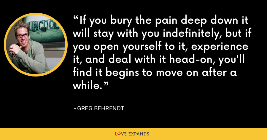 If you bury the pain deep down it will stay with you indefinitely, but if you open yourself to it, experience it, and deal with it head-on, you'll find it begins to move on after a while. - Greg Behrendt
