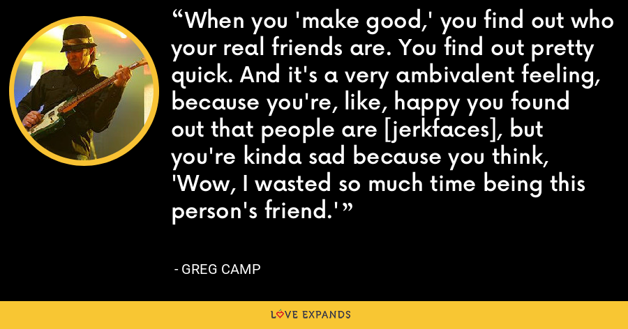 When you 'make good,' you find out who your real friends are. You find out pretty quick. And it's a very ambivalent feeling, because you're, like, happy you found out that people are [jerkfaces], but you're kinda sad because you think, 'Wow, I wasted so much time being this person's friend.' - Greg Camp