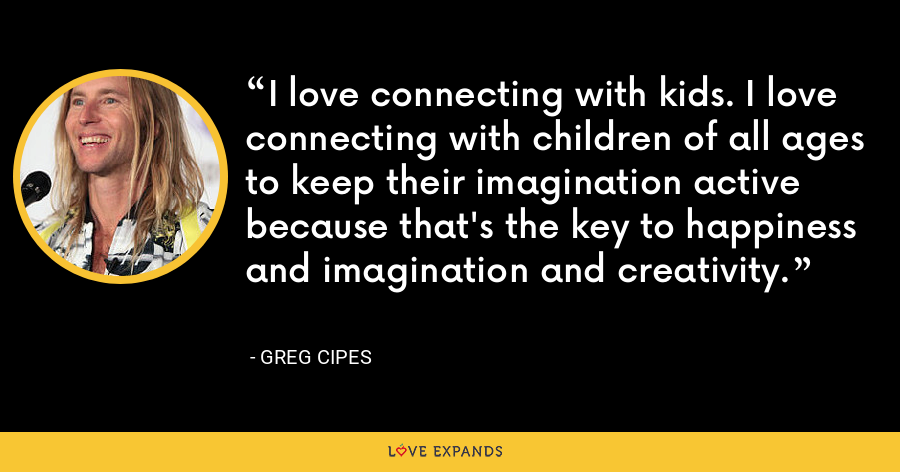 I love connecting with kids. I love connecting with children of all ages to keep their imagination active because that's the key to happiness and imagination and creativity. - Greg Cipes