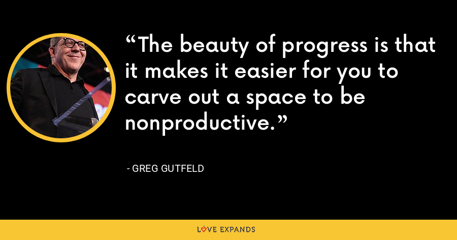 The beauty of progress is that it makes it easier for you to carve out a space to be nonproductive. - Greg Gutfeld