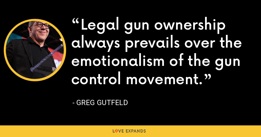Legal gun ownership always prevails over the emotionalism of the gun control movement. - Greg Gutfeld