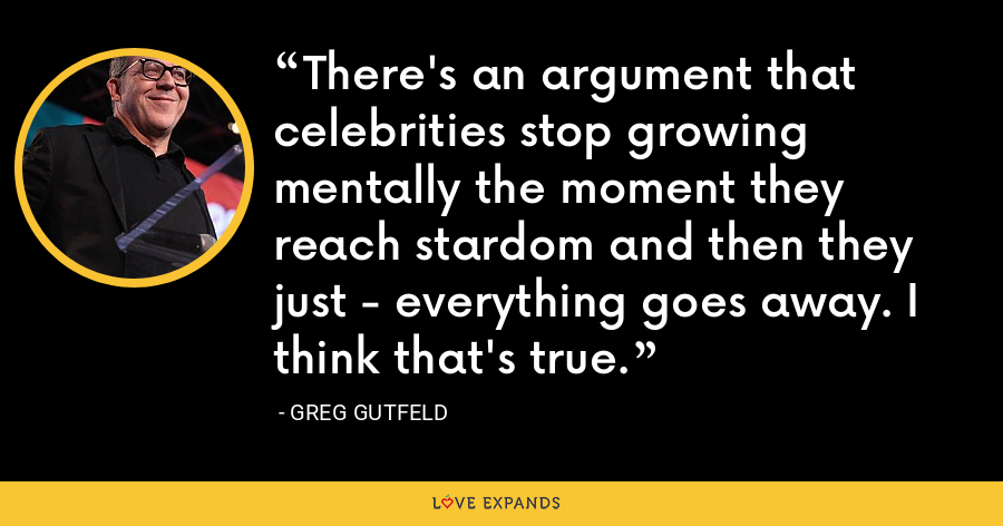 There's an argument that celebrities stop growing mentally the moment they reach stardom and then they just - everything goes away. I think that's true. - Greg Gutfeld
