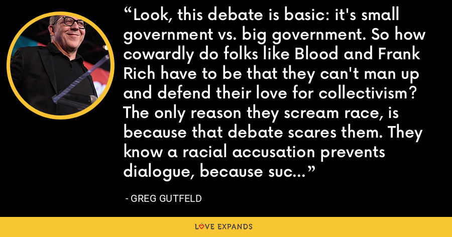 Look, this debate is basic: it's small government vs. big government. So how cowardly do folks like Blood and Frank Rich have to be that they can't man up and defend their love for collectivism? The only reason they scream race, is because that debate scares them. They know a racial accusation prevents dialogue, because such a harmful charge far outweighs any benefits of winning an argument. - Greg Gutfeld
