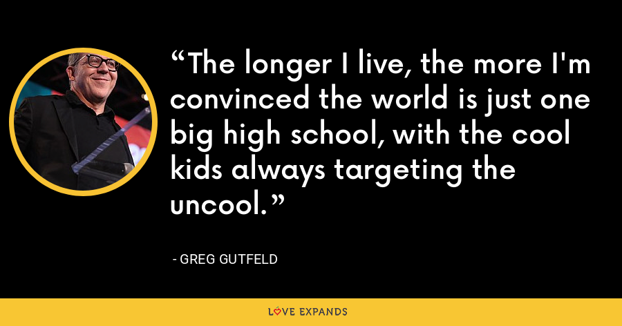 The longer I live, the more I'm convinced the world is just one big high school, with the cool kids always targeting the uncool. - Greg Gutfeld