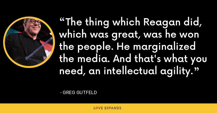 The thing which Reagan did, which was great, was he won the people. He marginalized the media. And that's what you need, an intellectual agility. - Greg Gutfeld