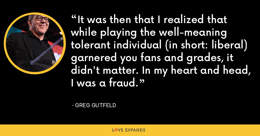 It was then that I realized that while playing the well-meaning tolerant individual (in short: liberal) garnered you fans and grades, it didn't matter. In my heart and head, I was a fraud. - Greg Gutfeld