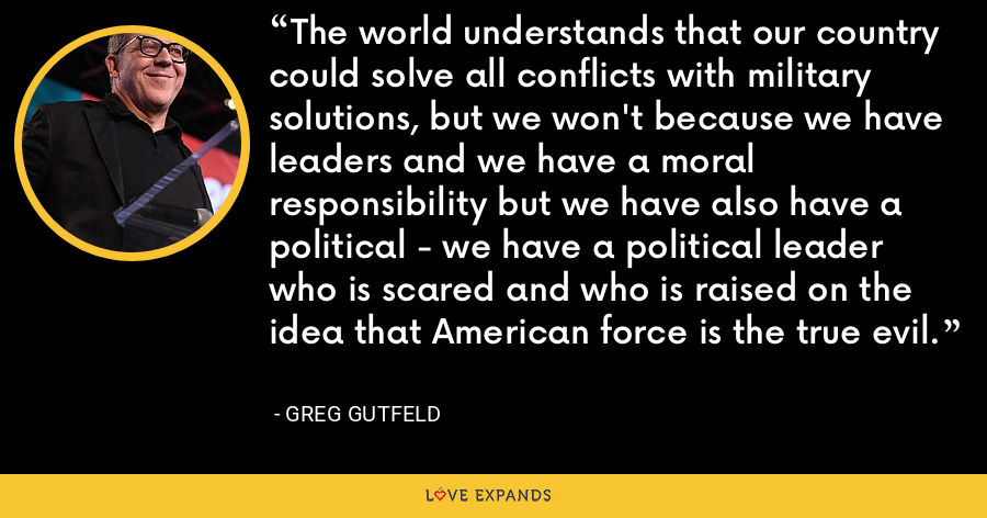The world understands that our country could solve all conflicts with military solutions, but we won't because we have leaders and we have a moral responsibility but we have also have a political - we have a political leader who is scared and who is raised on the idea that American force is the true evil. - Greg Gutfeld