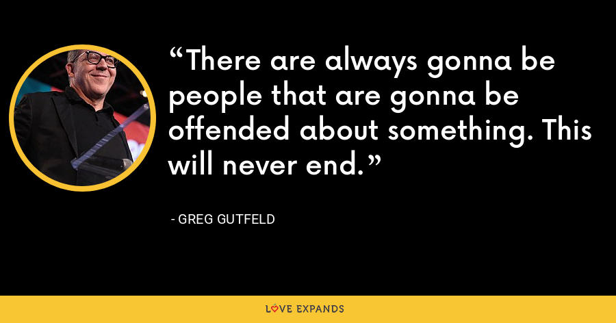 There are always gonna be people that are gonna be offended about something. This will never end. - Greg Gutfeld