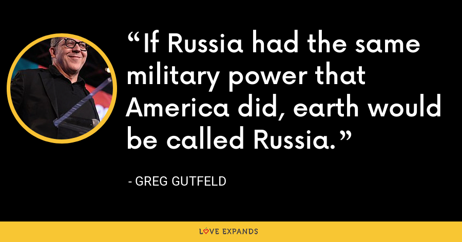 If Russia had the same military power that America did, earth would be called Russia. - Greg Gutfeld