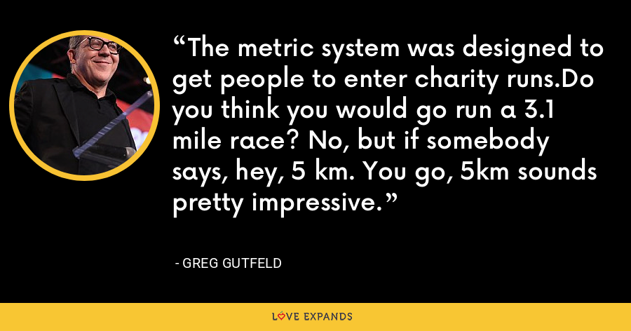 The metric system was designed to get people to enter charity runs.Do you think you would go run a 3.1 mile race? No, but if somebody says, hey, 5 km. You go, 5km sounds pretty impressive. - Greg Gutfeld