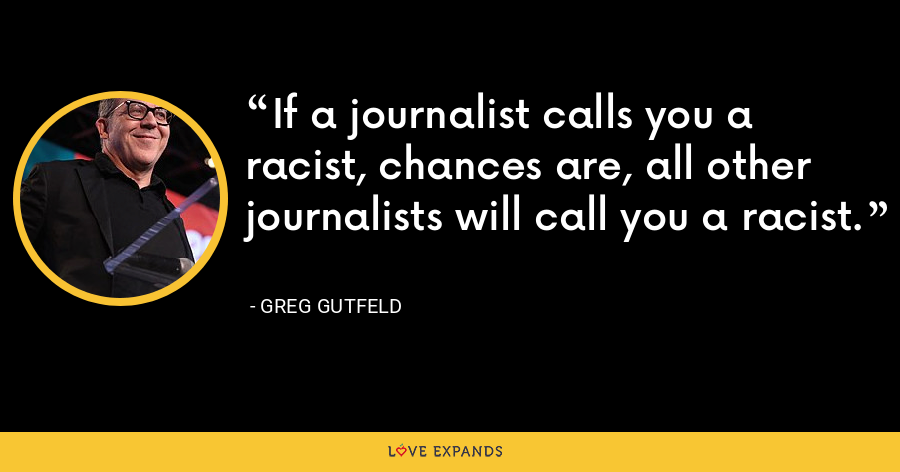 If a journalist calls you a racist, chances are, all other journalists will call you a racist. - Greg Gutfeld