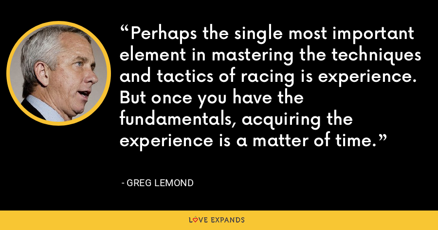 Perhaps the single most important element in mastering the techniques and tactics of racing is experience. But once you have the fundamentals, acquiring the experience is a matter of time. - Greg LeMond