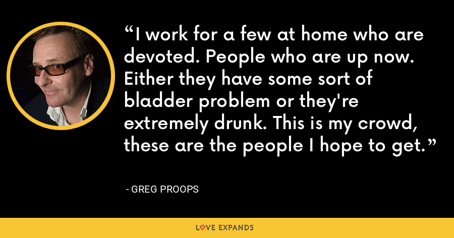 I work for a few at home who are devoted. People who are up now. Either they have some sort of bladder problem or they're extremely drunk. This is my crowd, these are the people I hope to get. - Greg Proops