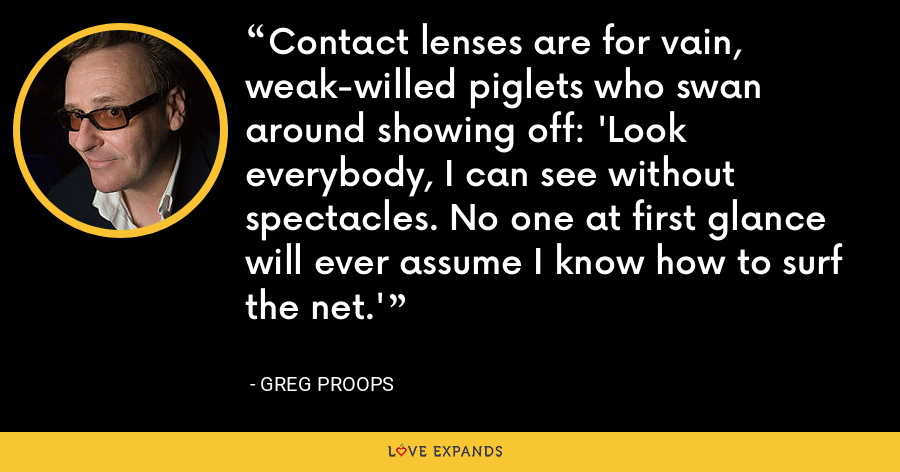 Contact lenses are for vain, weak-willed piglets who swan around showing off: 'Look everybody, I can see without spectacles. No one at first glance will ever assume I know how to surf the net.' - Greg Proops